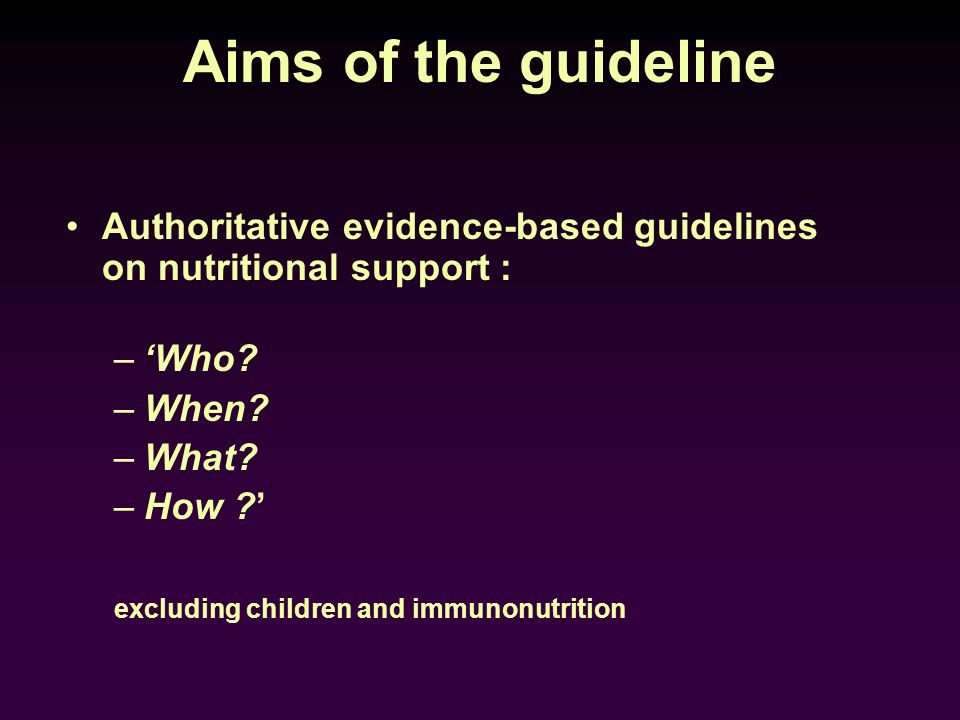 Aims of the guideline Authoritative evidence-based guidelines on nutritional support : 'Who When