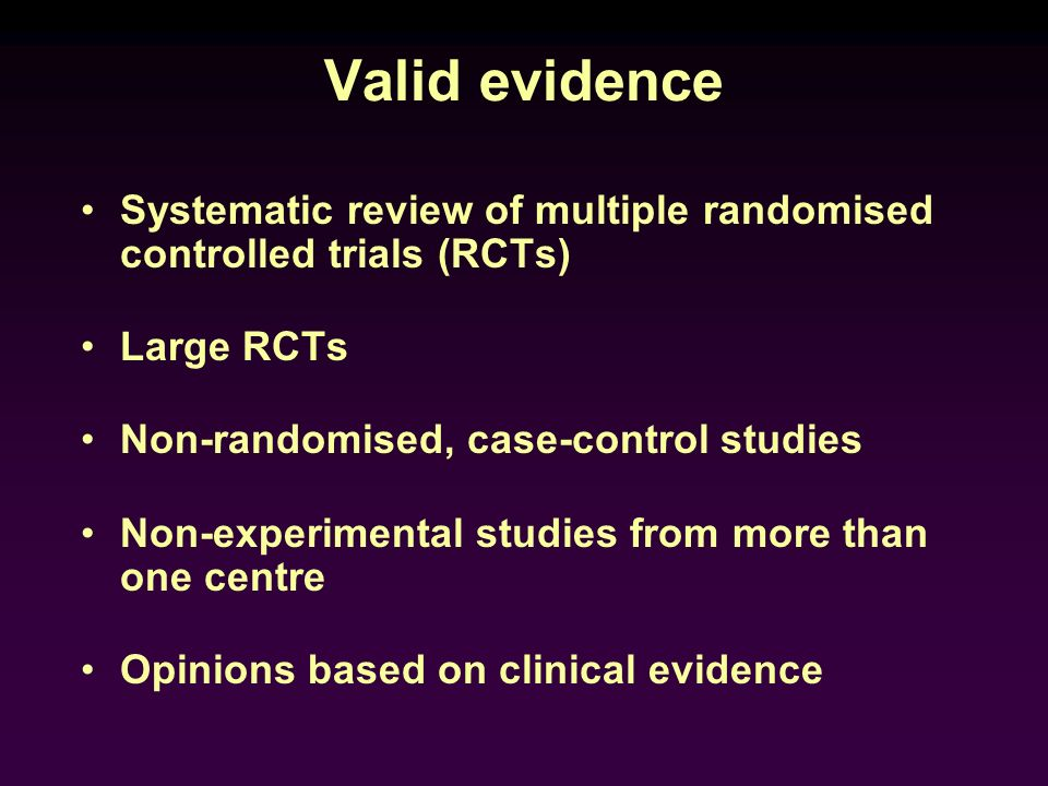 Valid evidence Systematic review of multiple randomised controlled trials (RCTs) Large RCTs. Non-randomised, case-control studies.