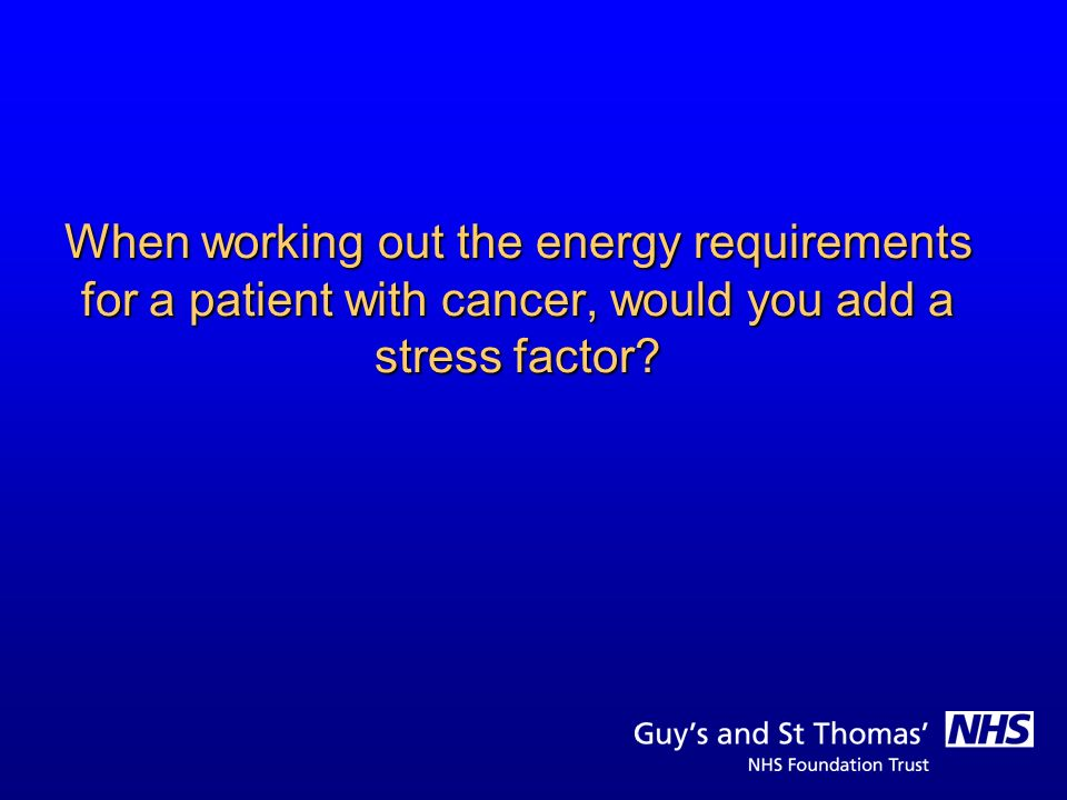 When working out the energy requirements for a patient with cancer, would you add a stress factor