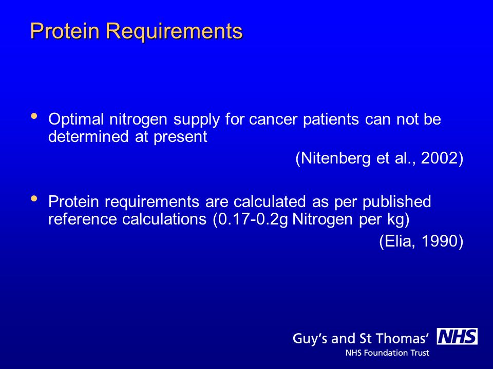 Protein Requirements Optimal nitrogen supply for cancer patients can not be determined at present. (Nitenberg et al., 2002)