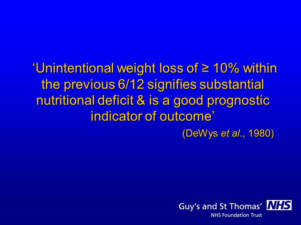 'Unintentional weight loss of ≥ 10% within the previous 6/12 signifies substantial nutritional deficit & is a good prognostic indicator of outcome' (DeWys et al., 1980)