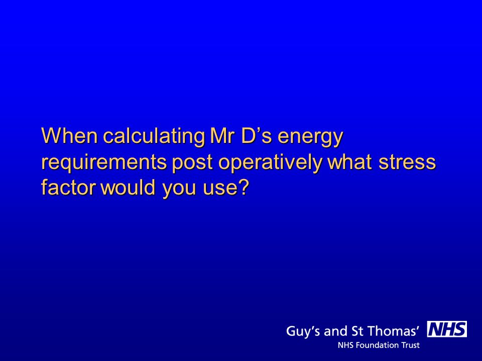 When calculating Mr D's energy requirements post operatively what stress factor would you use