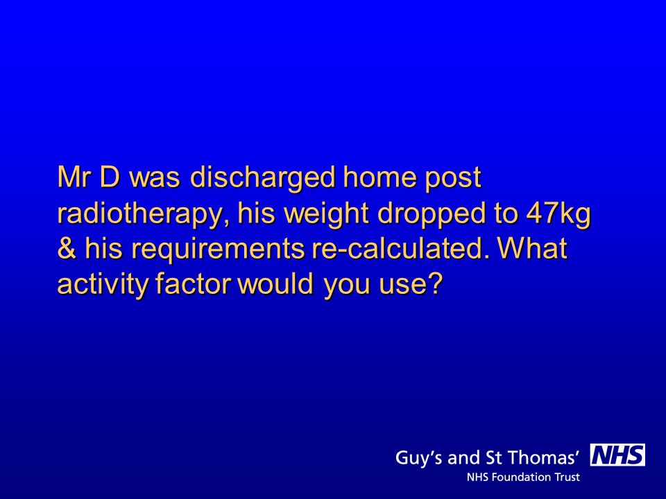 Mr D was discharged home post radiotherapy, his weight dropped to 47kg & his requirements re-calculated.
