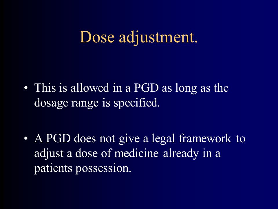 Dose adjustment. This is allowed in a PGD as long as the dosage range is specified.