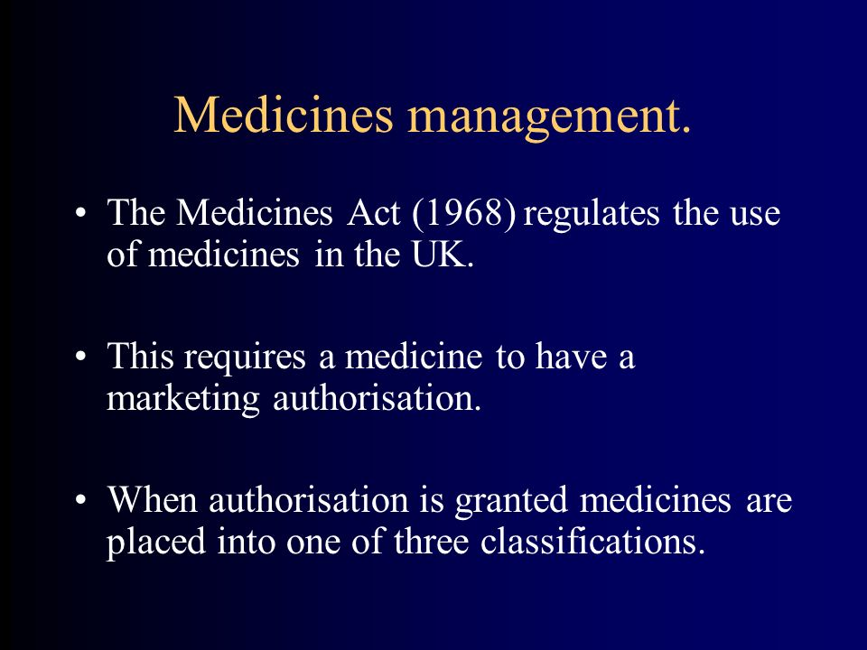 Medicines management. The Medicines Act (1968) regulates the use of medicines in the UK. This requires a medicine to have a marketing authorisation.
