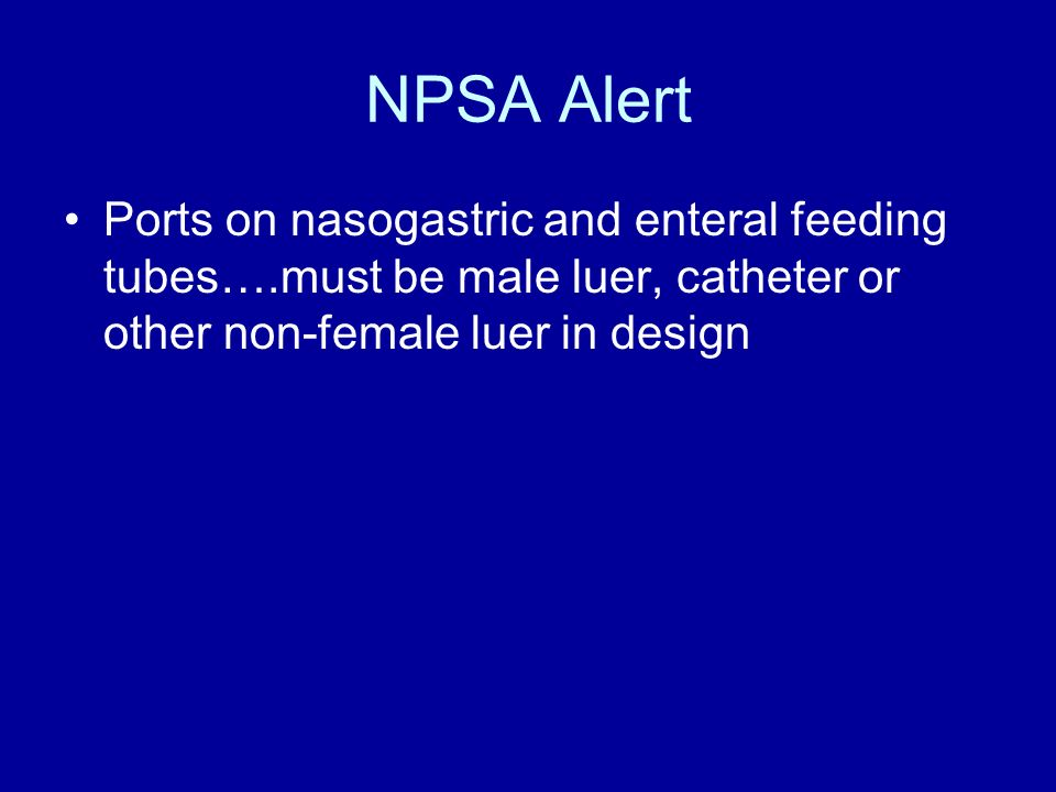 NPSA Alert Ports on nasogastric and enteral feeding tubes….must be male luer, catheter or other non-female luer in design.