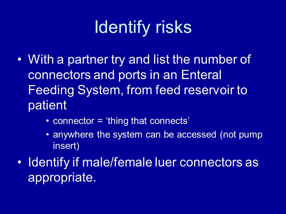 Identify risks With a partner try and list the number of connectors and ports in an Enteral Feeding System, from feed reservoir to patient.
