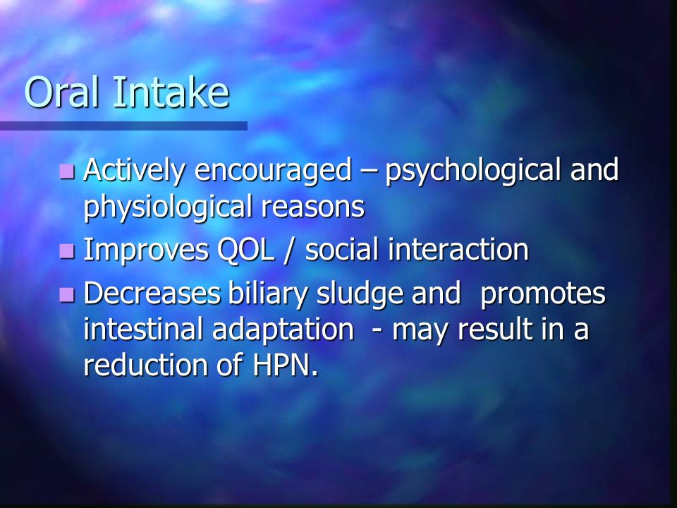 Oral Intake Actively encouraged – psychological and physiological reasons. Improves QOL / social interaction.
