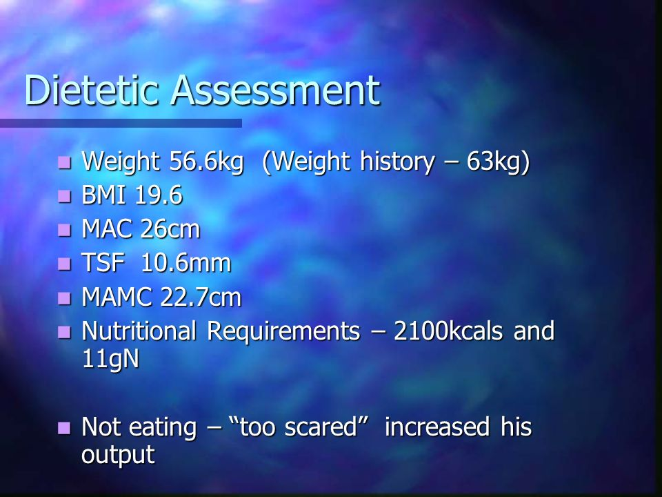 Dietetic Assessment Weight 56.6kg (Weight history – 63kg) BMI 19.6