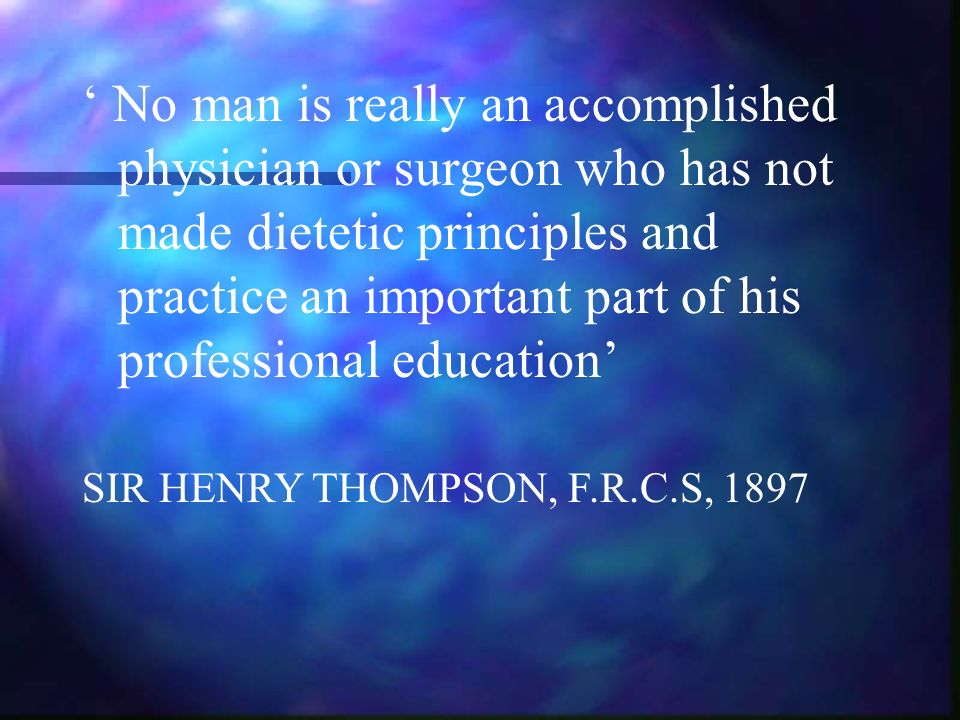 ' No man is really an accomplished physician or surgeon who has not made dietetic principles and practice an important part of his professional education'