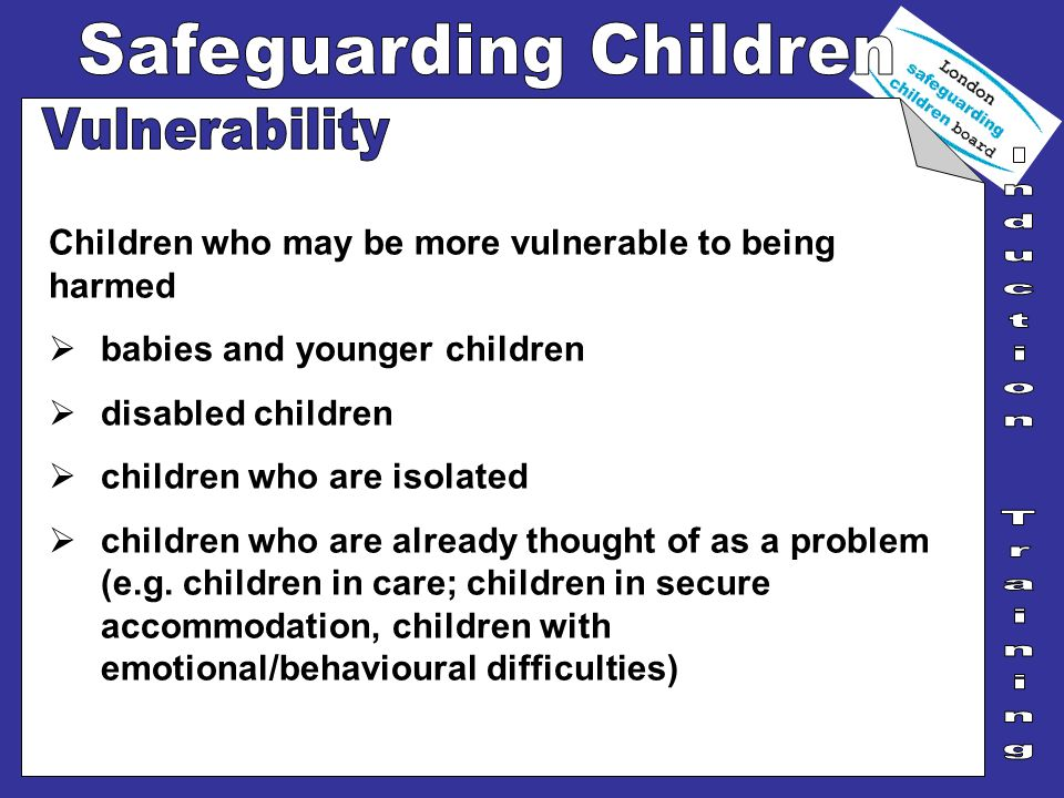 Vulnerability Children who may be more vulnerable to being harmed