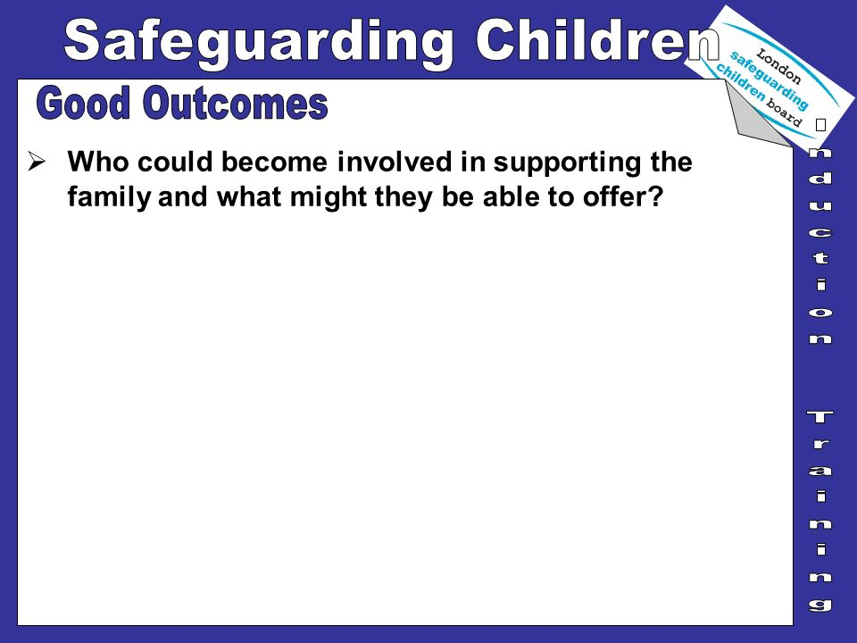 Good Outcomes Who could become involved in supporting the family and what might they be able to offer