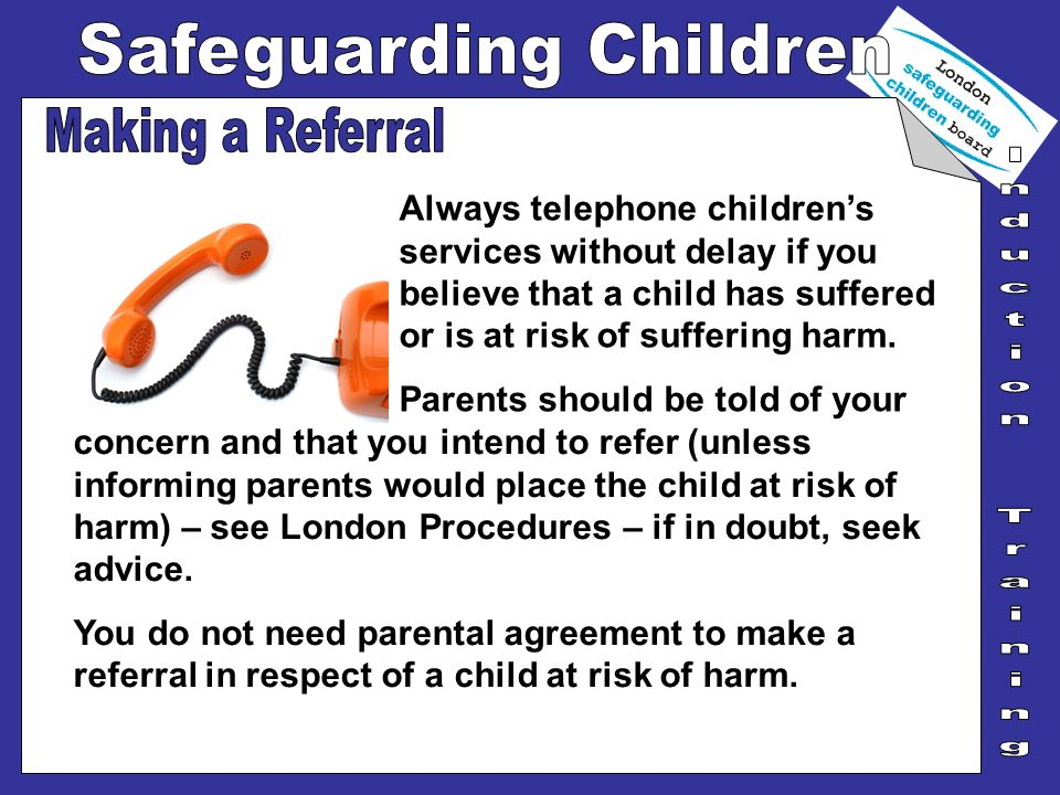 Making a Referral Always telephone children's services without delay if you believe that a child has suffered or is at risk of suffering harm.
