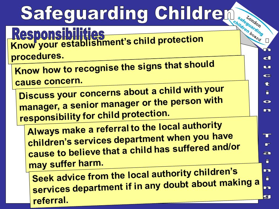 Responsibilities Know your establishment's child protection procedures. Know how to recognise the signs that should cause concern.