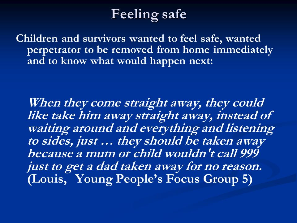 Feeling safe Children and survivors wanted to feel safe, wanted perpetrator to be removed from home immediately and to know what would happen next: