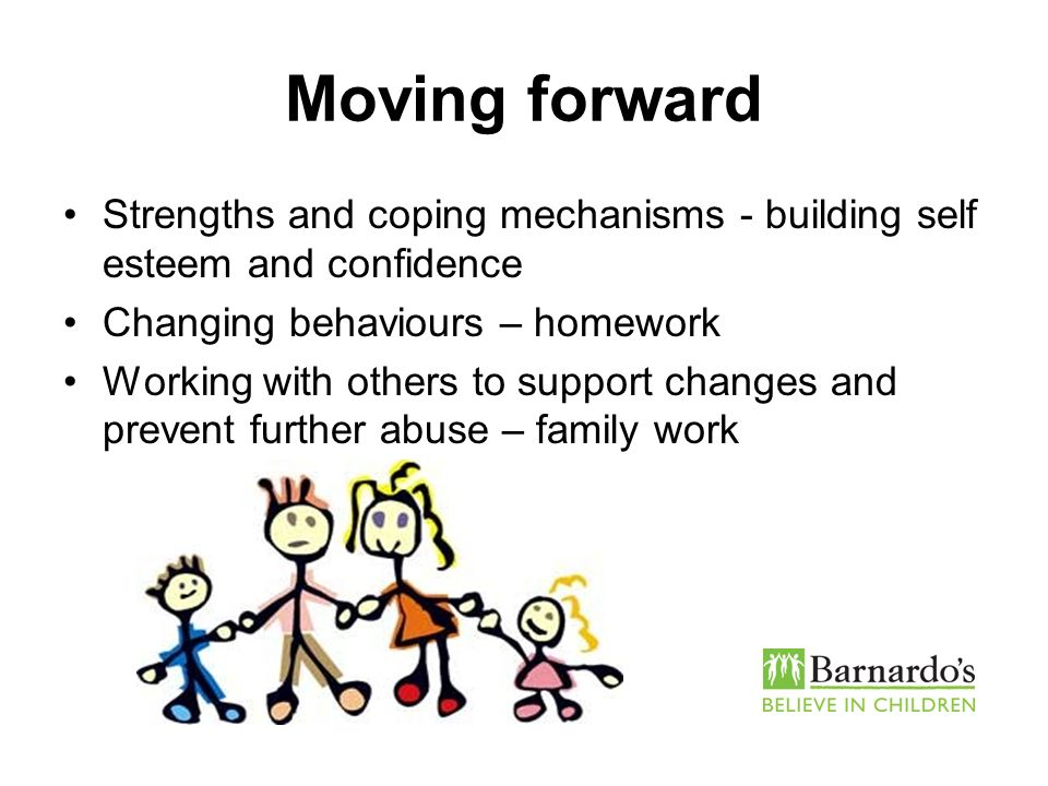 Moving forward Strengths and coping mechanisms - building self esteem and confidence. Changing behaviours – homework.