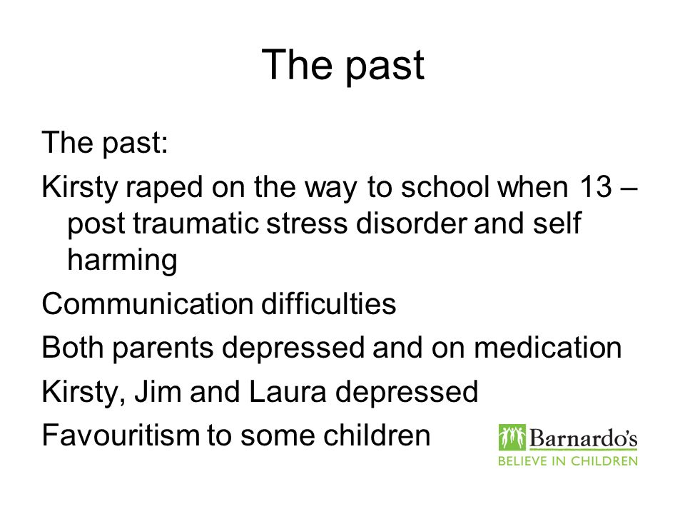 The past The past: Kirsty raped on the way to school when 13 – post traumatic stress disorder and self harming.