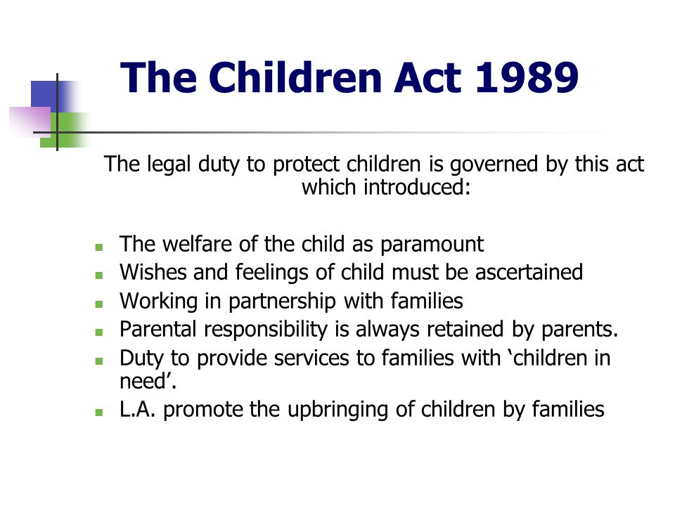 The Children Act 1989The legal duty to protect children is governed by this act which introduced: The welfare of the child as paramount.