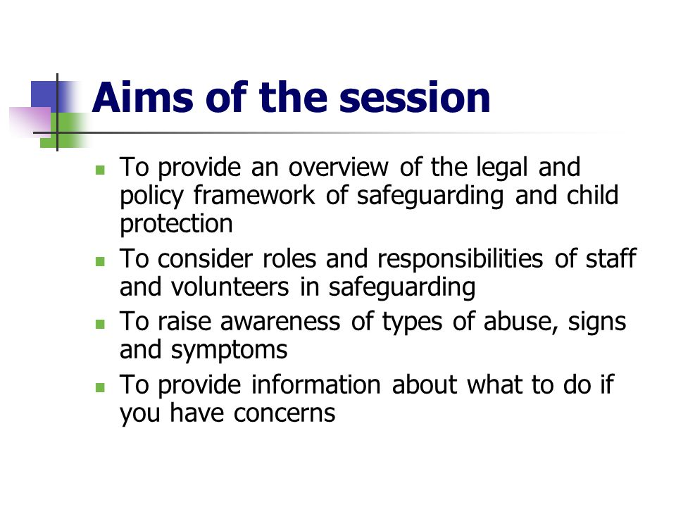 Aims of the sessionTo provide an overview of the legal and policy framework of safeguarding and child protection.