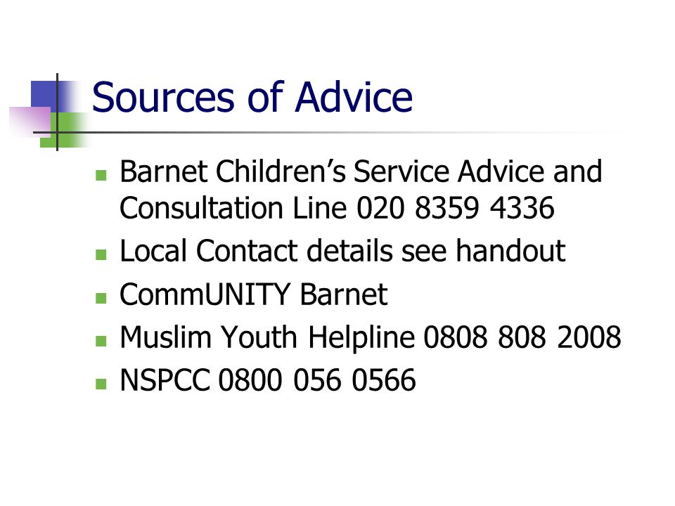 Sources of AdviceBarnet Children's Service Advice and Consultation Line 020 8359 4336. Local Contact details see handout.