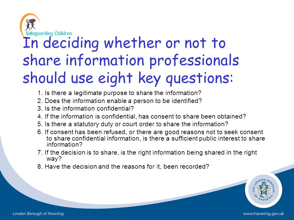In deciding whether or not to share information professionals should use eight key questions: