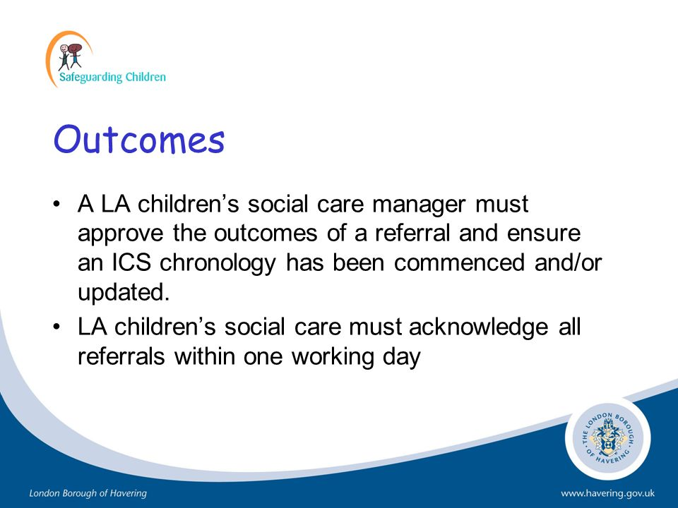 Outcomes A LA children's social care manager must approve the outcomes of a referral and ensure an ICS chronology has been commenced and/or updated.