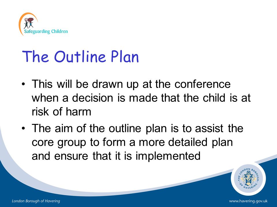 The Outline Plan This will be drawn up at the conference when a decision is made that the child is at risk of harm.