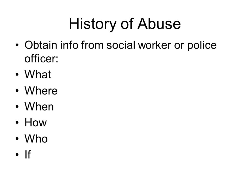History of Abuse Obtain info from social worker or police officer: