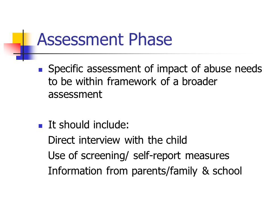 Assessment Phase Specific assessment of impact of abuse needs to be within framework of a broader assessment.