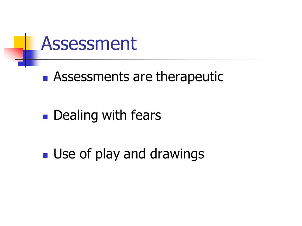 Assessment Assessments are therapeutic Dealing with fears