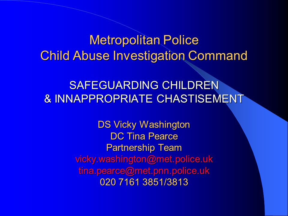 Metropolitan Police Child Abuse Investigation Command SAFEGUARDING CHILDREN & INNAPPROPRIATE CHASTISEMENT DS Vicky Washington DC Tina Pearce Partnership Team vicky.washington@met.police.uk tina.pearce@met.pnn.police.uk 020 7161 3851/3813