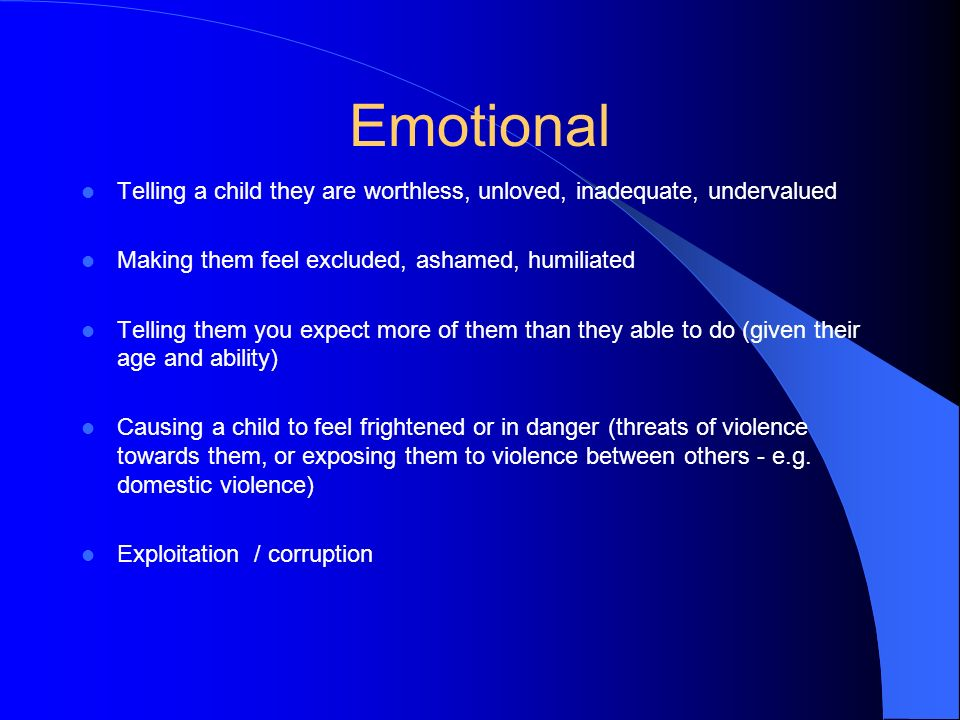 Emotional Telling a child they are worthless, unloved, inadequate, undervalued. Making them feel excluded, ashamed, humiliated.