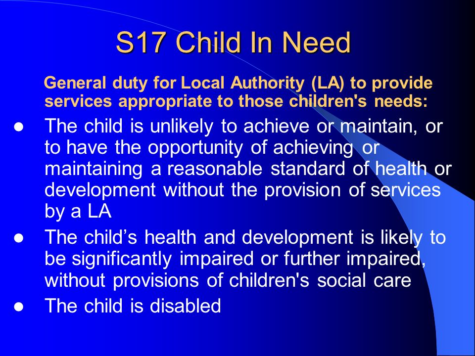 S17 Child In Need General duty for Local Authority (LA) to provide services appropriate to those children s needs: