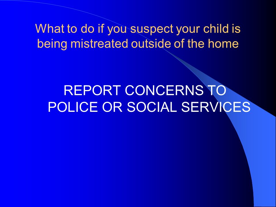 REPORT CONCERNS TO POLICE OR SOCIAL SERVICES