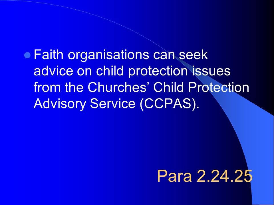 Faith organisations can seek advice on child protection issues from the Churches' Child Protection Advisory Service (CCPAS).