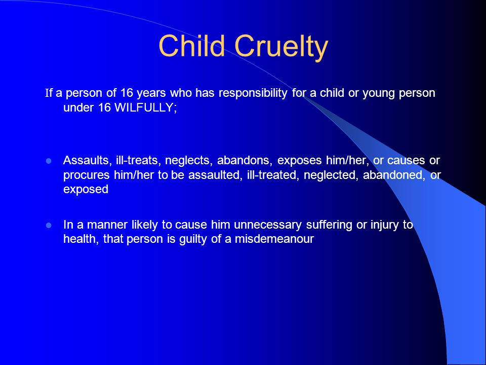 Child Cruelty If a person of 16 years who has responsibility for a child or young person under 16 WILFULLY;