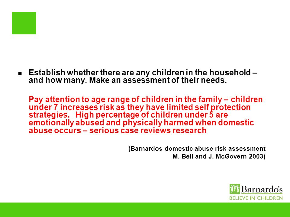 Establish whether there are any children in the household – and how many. Make an assessment of their needs.