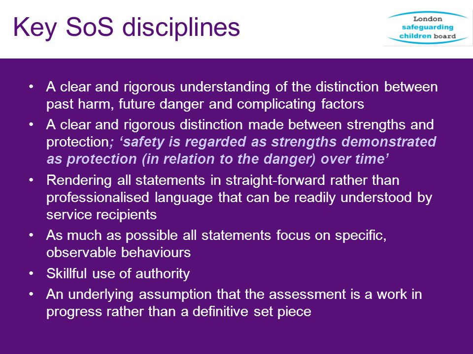 Key SoS disciplines A clear and rigorous understanding of the distinction between past harm, future danger and complicating factors.