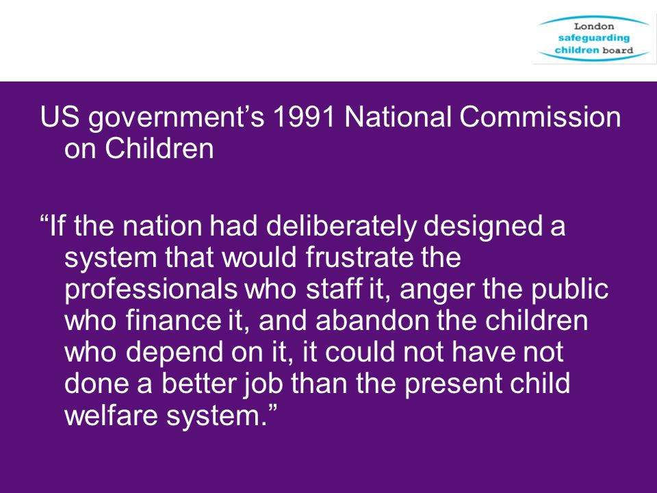 US government's 1991 National Commission on Children If the nation had deliberately designed a system that would frustrate the professionals who staff it, anger the public who finance it, and abandon the children who depend on it, it could not have not done a better job than the present child welfare system.