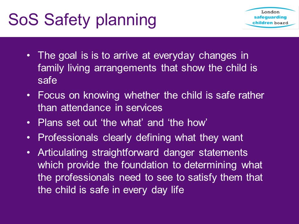 SoS Safety planning The goal is is to arrive at everyday changes in family living arrangements that show the child is safe.