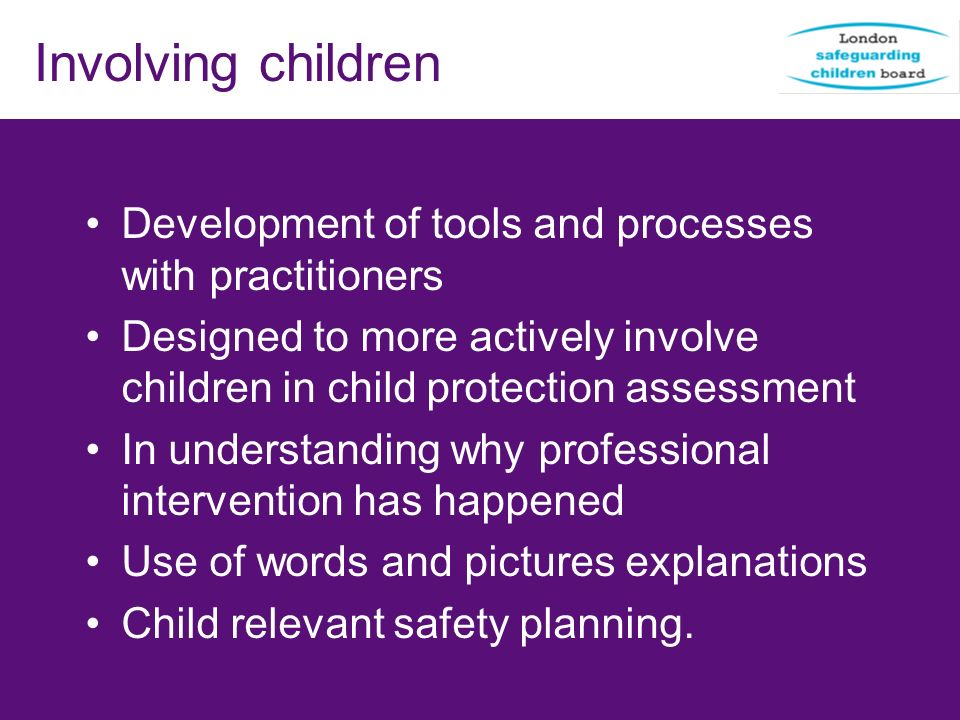 Involving children Development of tools and processes with practitioners. Designed to more actively involve children in child protection assessment.