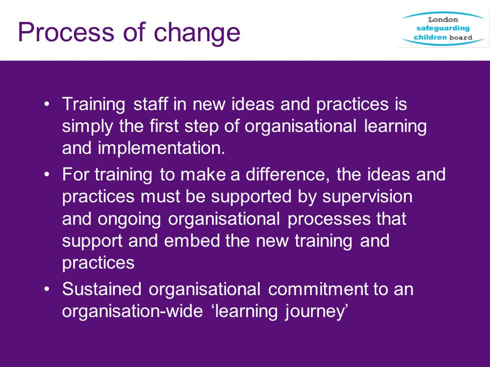 Process of change Training staff in new ideas and practices is simply the first step of organisational learning and implementation.