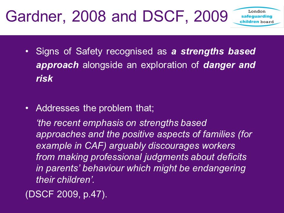 Gardner, 2008 and DSCF, 2009 Signs of Safety recognised as a strengths based approach alongside an exploration of danger and risk.