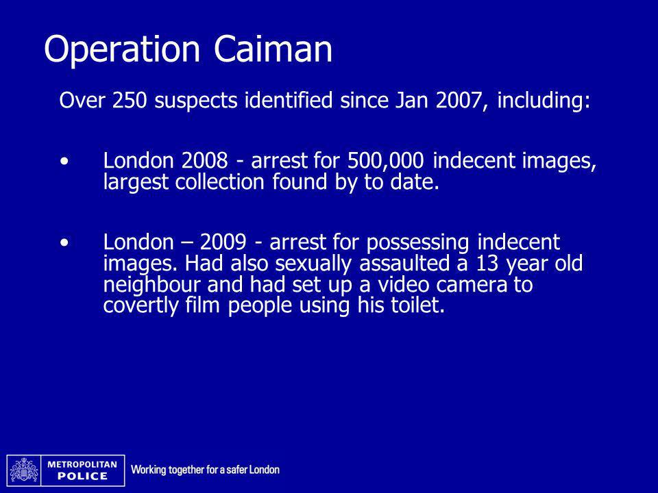 Operation Caiman Over 250 suspects identified since Jan 2007, including: