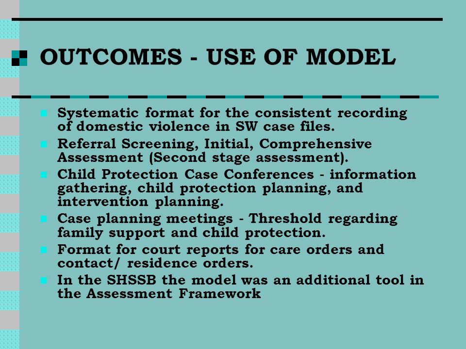 OUTCOMES - USE OF MODEL Systematic format for the consistent recording of domestic violence in SW case files.
