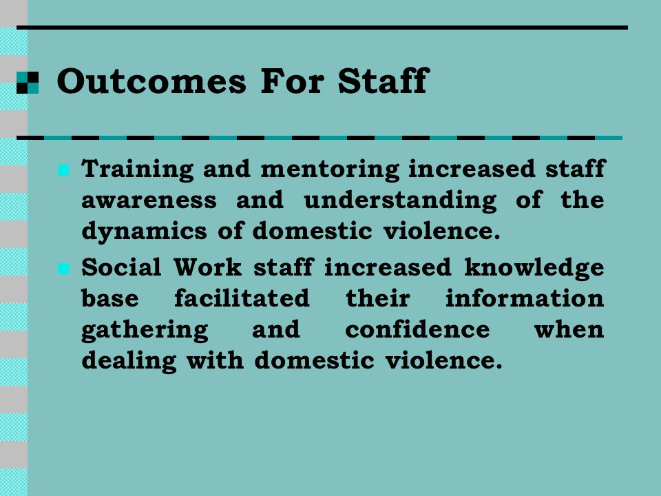 Outcomes For Staff Training and mentoring increased staff awareness and understanding of the dynamics of domestic violence.