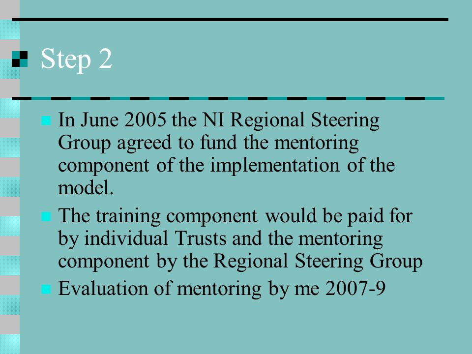 Step 2 In June 2005 the NI Regional Steering Group agreed to fund the mentoring component of the implementation of the model.
