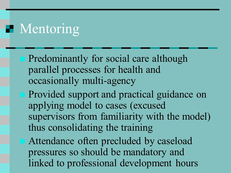 Mentoring Predominantly for social care although parallel processes for health and occasionally multi-agency.