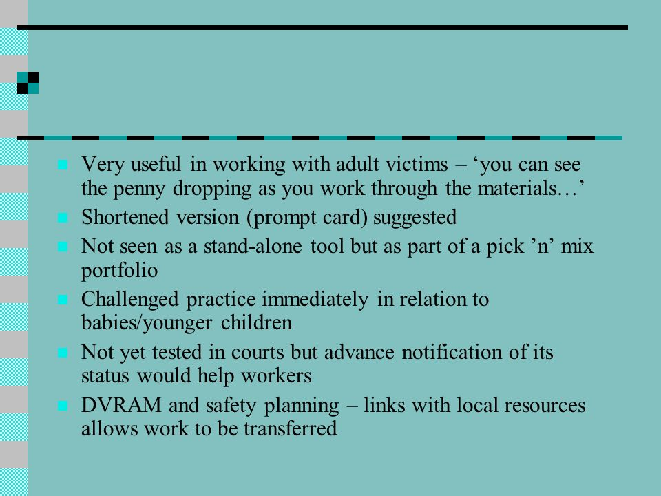 Very useful in working with adult victims – 'you can see the penny dropping as you work through the materials…'