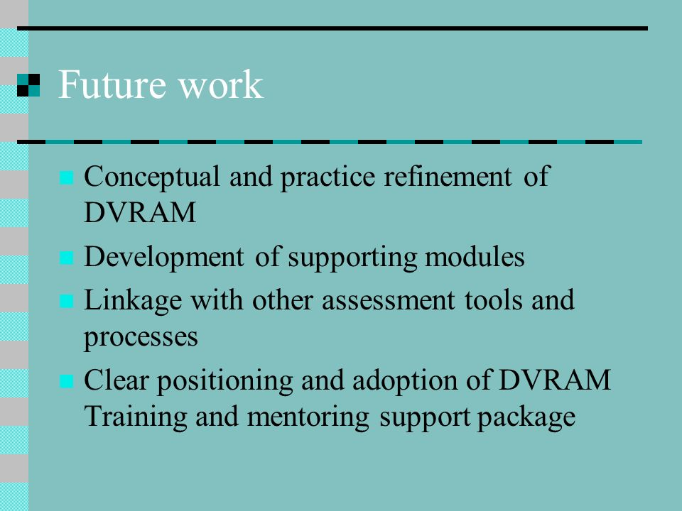 Future work Conceptual and practice refinement of DVRAM
